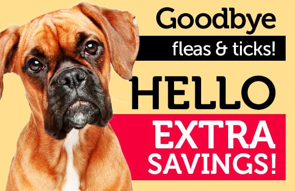 Goodbye to fleas & ticks, HELLO EXTRA SAVINGS!